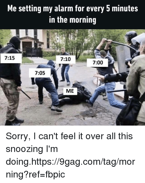 9gag, Dank, and Sorry: Me setting my alarm for every 5 minutes  in the morning  7:15  7:10  7:00  7:05  ME Sorry, I can't feel it over all this snoozing I'm doing.https://9gag.com/tag/morning?ref=fbpic