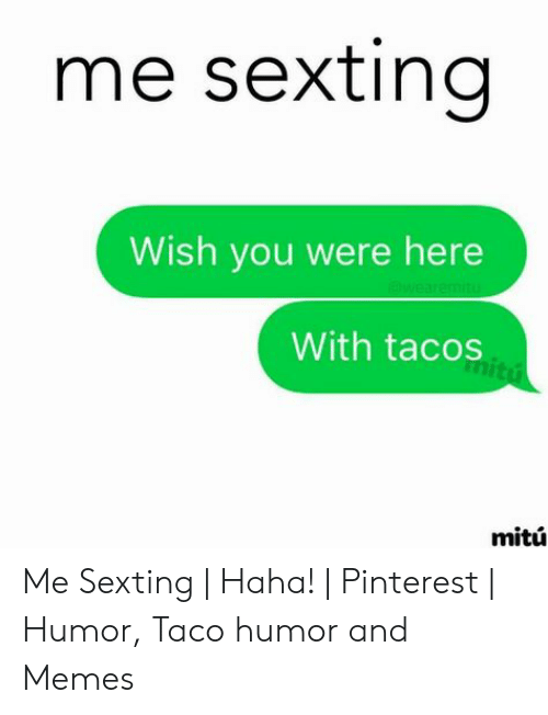 Taco Humor: me sexting  Wish you were here  With tacos  mitu Me Sexting | Haha! | Pinterest | Humor, Taco humor and Memes