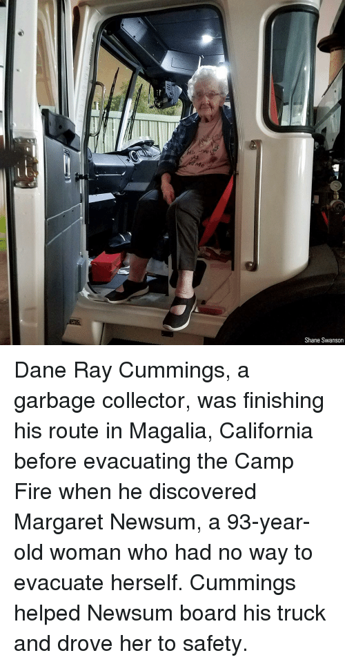 swanson: Me  Shane Swanson Dane Ray Cummings, a garbage collector, was finishing his route in Magalia, California before evacuating the Camp Fire when he discovered Margaret Newsum, a 93-year-old woman who had no way to evacuate herself. Cummings helped Newsum board his truck and drove her to safety.