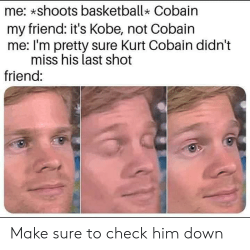 Basketball, Reddit, and Kobe: me: shoots basketball* Cobain  my friend: it's Kobe, not Cobain  me: I'm pretty sure Kurt Cobain didn't  miss his last shot  friend: Make sure to check him down