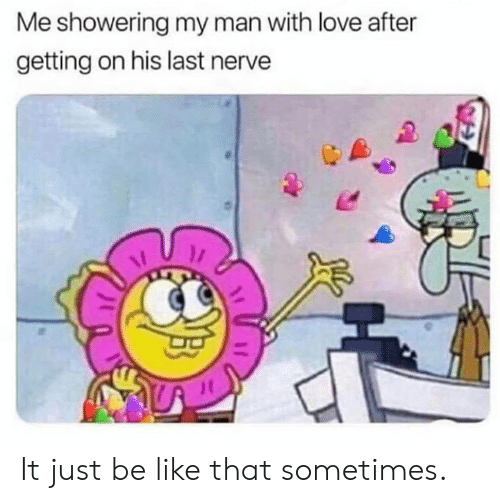 Be Like, Dank, and Love: Me showering my man with love after  getting on his last nerve It just be like that sometimes.