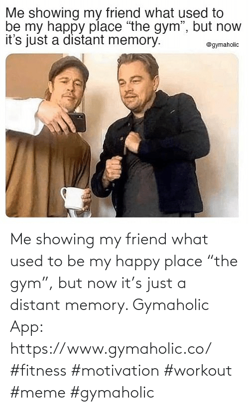 "Gym: Me showing my friend what used to be my happy place ""the gym"", but now it's just a distant memory.  Gymaholic App: https://www.gymaholic.co/  #fitness #motivation #workout #meme #gymaholic"
