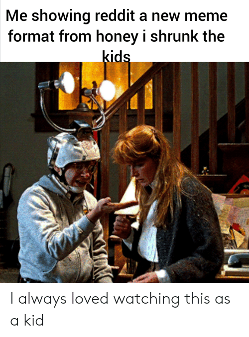 Honey, I Shrunk the Kids: Me showing reddit a new meme  format from honey i shrunk the  kids I always loved watching this as a kid