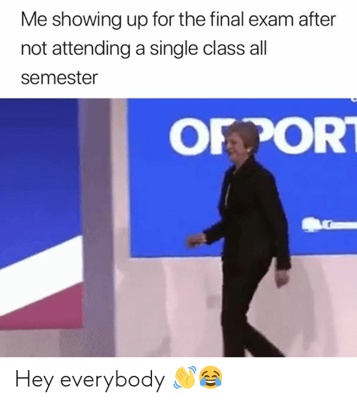 final exam: Me showing up for the final exam after  not attending a single class all  semester  OFPOR Hey everybody 👋😂