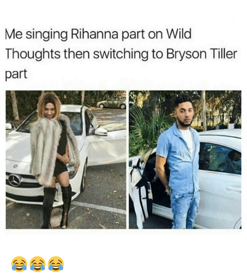 Bryson Tiller: Me singing Rihanna part on Wild  Thoughts then switching to Bryson Tiller  part 😂😂😂