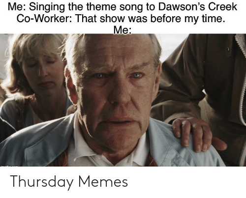 Singing: Me: Singing the theme song to Dawson's Creek  Co-Worker: That show was before my time.  Me: Thursday Memes