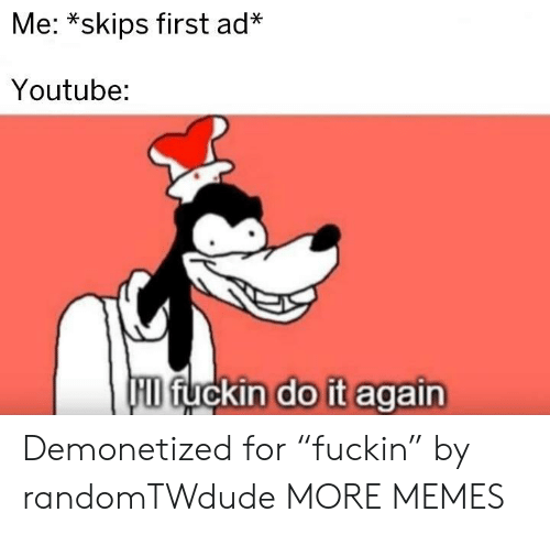"skips: Me: *skips first ad*  Youtube:  HID fuckin do it again Demonetized for ""fuckin"" by randomTWdude MORE MEMES"