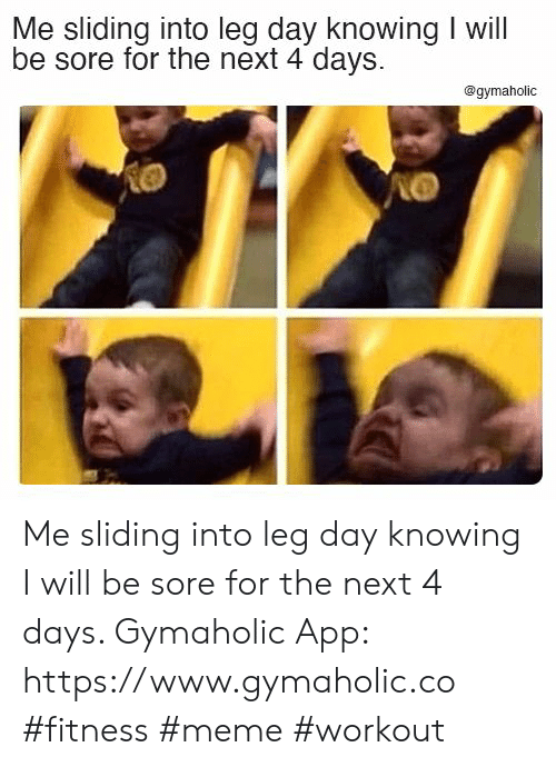 Meme, Leg Day, and Fitness: Me sliding into leg day knowing I will  be sore for the next 4 days  @gymaholic Me sliding into leg day knowing I will be sore for the next 4 days.  Gymaholic App: https://www.gymaholic.co  #fitness #meme #workout