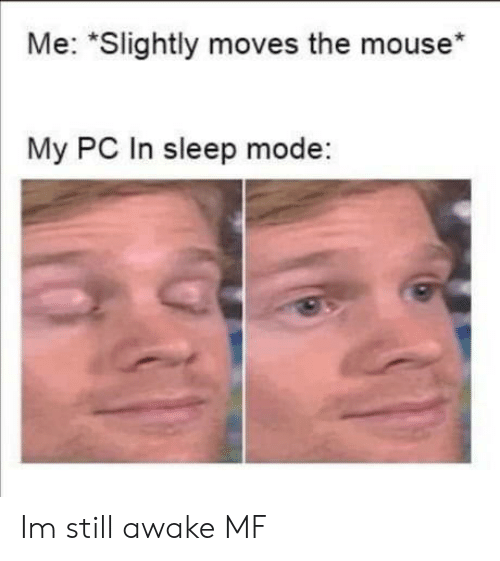 "awake: Me: ""Slightly moves the mouse*  My PC In sleep mode: Im still awake MF"
