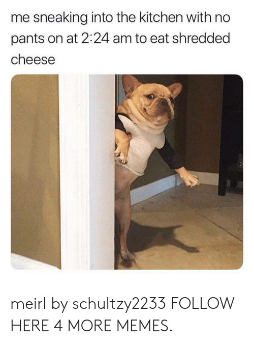 No Pants: me sneaking into the kitchen with no  pants on at 2:24 am to eat shredded  cheese meirl by schultzy2233 FOLLOW HERE 4 MORE MEMES.