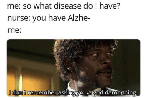i dont remember: me: so what disease do i have?  nurse: you have Alzhe-  me:  I don't remember asking you a god damn thing.