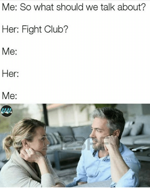 Clubbing: Me: So what should we talk about?  Her: Fight Club?  Me:  Her:  Me:  4A