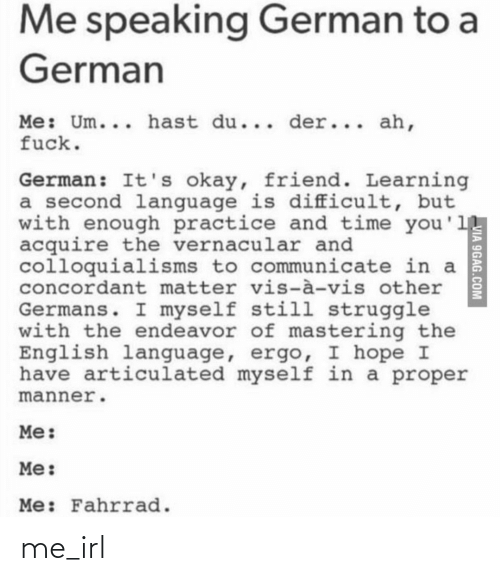 Der: Me speaking German to a  German  Me: Um... hast du... der... ah,  fuck.  German: It's okay, friend. Learning  a second language is difficult, but  with enough practice and time you'll  acquire the vernacular and  colloquialisms to communicate in a  concordant matter vis-à-vis other  Germans. I myself still struggle  with the endeavor of mastering the  English language, ergo, I hope I  have articulated myself in a proper  manner.  Me:  Me:  Me: Fahrrad.  VIA 9GAG.COM me_irl
