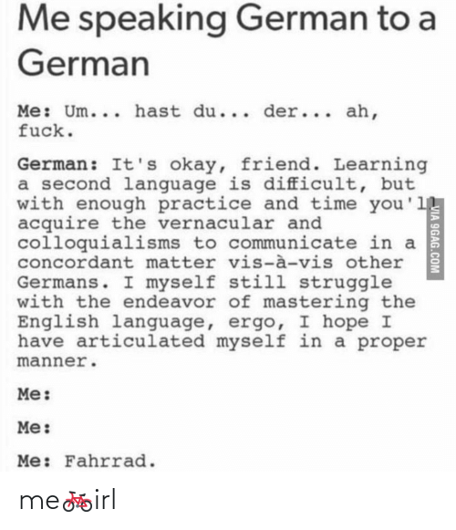 Der: Me speaking German to a  German  Me: Um... hast du... der... ah,  fuck.  German: It's okay, friend. Learning  a second language is difficult, but  with enough practice and time you'1  acquire the vernacular and  colloquialisms to communicate in a  concordant matter vis-à-vis other  Germans. I myself still struggle  with the endeavor of mastering the  English language, ergo, I hope I  have articulated myself in a proper  manner.  Me:  Me:  Me: Fahrrad.  VIA 9GAG.COM me🚲irl