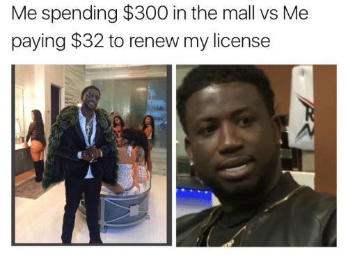 Renew: Me spending $300 in the mall vs Me  paying $32 to renew my license