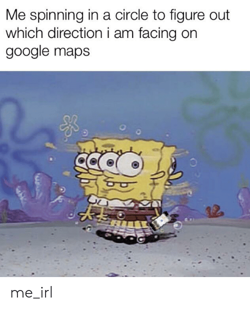 Google, Google Maps, and Maps: Me spinning in a circle to figure out  which directioni am facing on  google maps me_irl