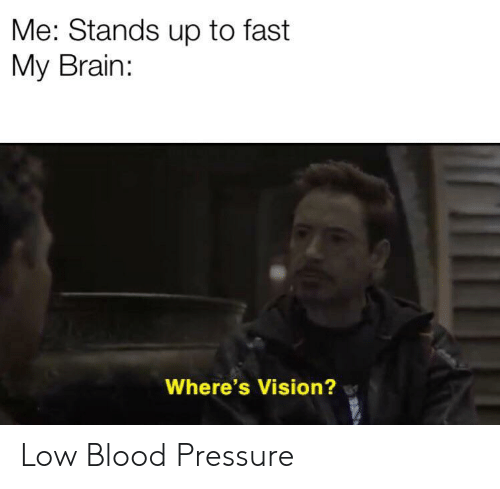 Pressure, Vision, and Blood Pressure: Me: Stands up to fast  My Brain:  Where's Vision? Low Blood Pressure