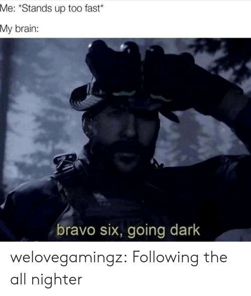 Tumblr, Blog, and Brain: Me: *Stands up too fast*  My brain:  bravo six, going dark welovegamingz:  Following the all nighter