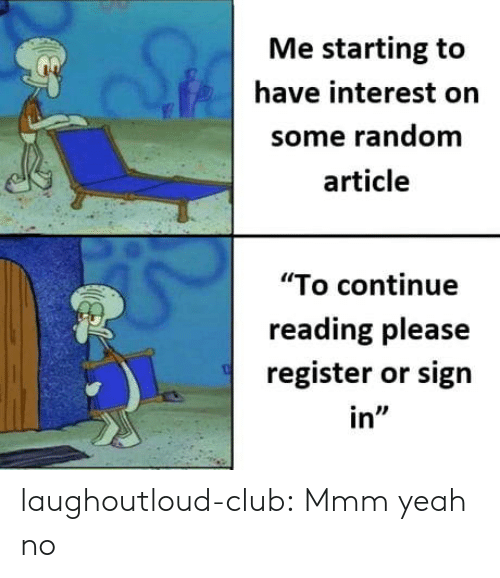 "sign in: Me starting to  have interest orn  some random  article  ""To continue  reading please  register or sign  in"" laughoutloud-club:  Mmm yeah no"