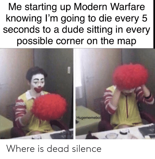 Dude, Silence, and Map: Me starting up Modern Warfare  knowing I'm going to die every 5  seconds to a dude sitting in every  possible corner on the map  Hugememeboi Where is dead silence