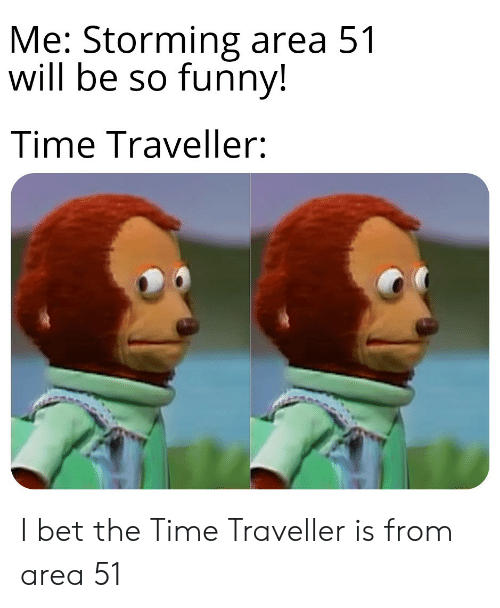 Funny, I Bet, and Time: Me: Storming area 51  will be so funny!  Time Traveller: I bet the Time Traveller is from area 51
