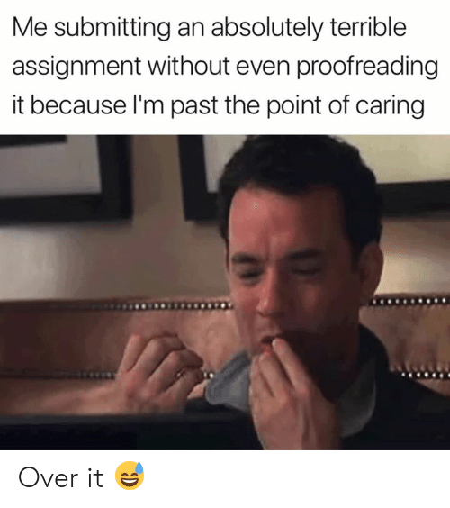 proofreading: Me submitting an absolutely terrible  assignment without even proofreading  it because l'm past the point of caring Over it 😅