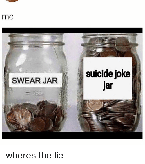 Jarreds: me  suicide joke  jar  SWEAR JAR wheres the lie