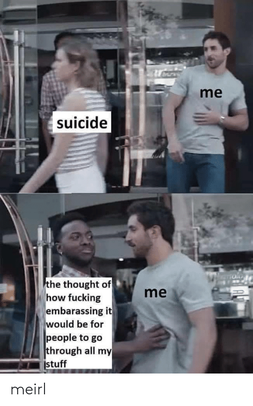 Fucking, Stuff, and Suicide: me  suicide  the thought of  how fucking  embarassing it  would be for  people to go  through all my  stuff  me meirl