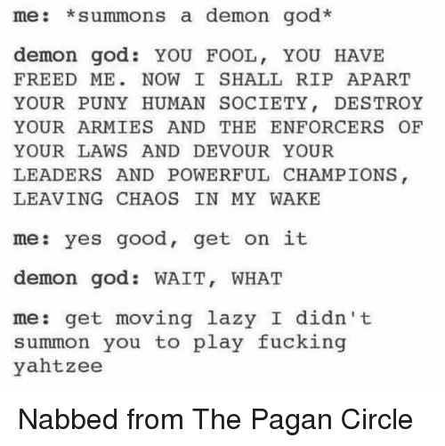 Enforcer: me: summons a demon god.  demon god YOU FOOL, YOU HAVE  FREED ME NOW I SHALL RIP APART  YOUR PUNY HUMAN SOCIETY  DESTROY  YOUR ARMIES AND THE ENFORCER OF  YOUR LAWS AND DEVOUR YOUR  LEADERS AND POWERFUL CHAMPIONS  LEAVING CHAOS IN MY WAKE  me: yes good, get on it  demon god WAIT, WHAT  me: get moving lazy I didn't  summon you to play fucking  yahtzee Nabbed from The Pagan Circle
