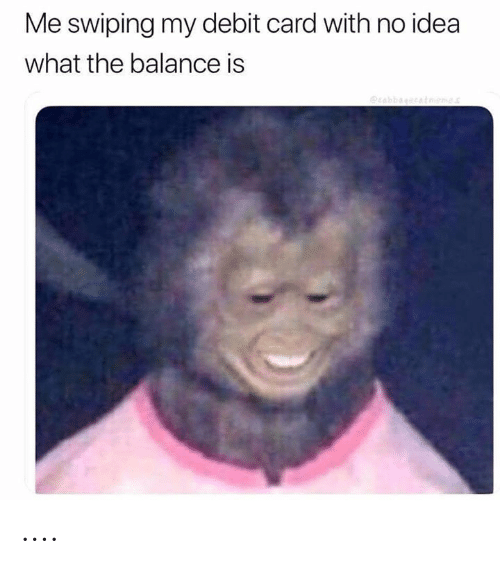 Dank Memes, Idea, and Debit Card: Me swiping my debit card with no idea  what the balance is  rabbagccatoemes ....
