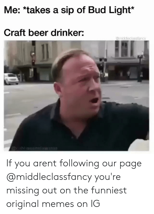 Bud Light: Me: *takes a sip of Bud Light*  Craft beer drinker:  @middleclassfanc If you arent following our page @middleclassfancy you're missing out on the funniest original memes on IG