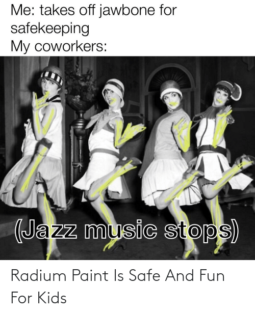 jawbone: Me: takes off jawbone for  safekeeping  My coworkers:  (Jazz music stops) Radium Paint Is Safe And Fun For Kids