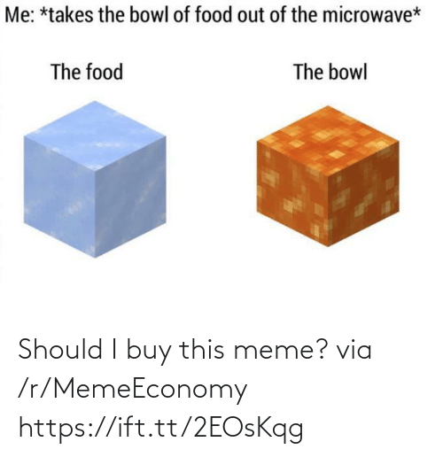 microwave: Me: *takes the bowl of food out of the microwave*  The food  The bowl Should I buy this meme? via /r/MemeEconomy https://ift.tt/2EOsKqg