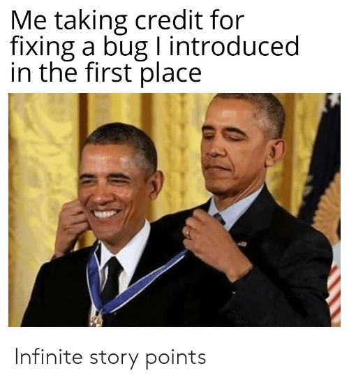 in the first place: Me taking credit for  fixing a bug I introduced  in the first place Infinite story points
