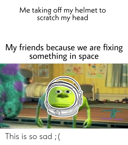 Friends, Head, and Reddit: Me taking off my helmet to  scratch my head  My friends because we are fixing  something in space  made with mematic This is so sad ;(