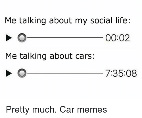 Car Memes: Me talking about my social life:  00:02  Me talking about cars:  7:35:08 Pretty much. Car memes