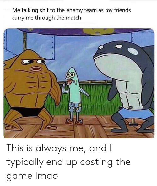 Friends, Lmao, and Shit: Me talking shit to the enemy team as my friends  carry me through the match This is always me, and I typically end up costing the game lmao