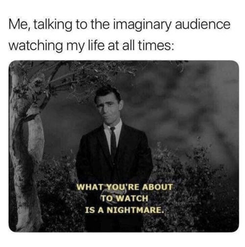 Life, Watch, and Nightmare: Me, talking to the imaginary audience  watching my life at all times:  WHAT YOU'RE ABOUT  TO WATCH  IS A NIGHTMARE.