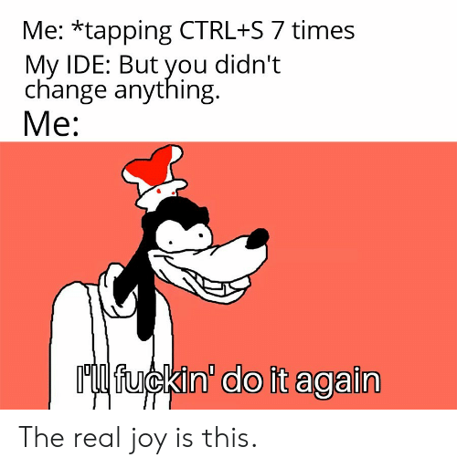 But You Didnt: Me: *tapping CTRL+S 7 times  My IDE: But you didn't  change anything  Mе:  Ml fuckin' do it again The real joy is this.