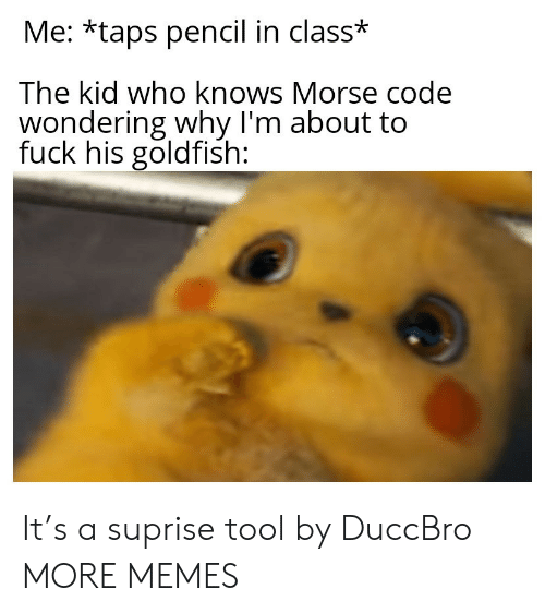 Dank, Goldfish, and Memes: Me: *taps pencil in class*  The kid who knows Morse code  wondering why I'm about to  fuck his goldfish: It's a suprise tool by DuccBro MORE MEMES