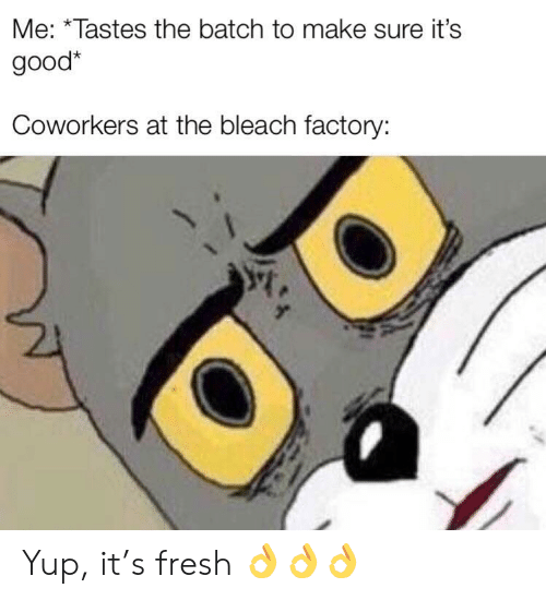 Bleach: Me: *Tastes the batch to make sure it's  good*  Coworkers at the bleach factory: Yup, it's fresh 👌👌👌