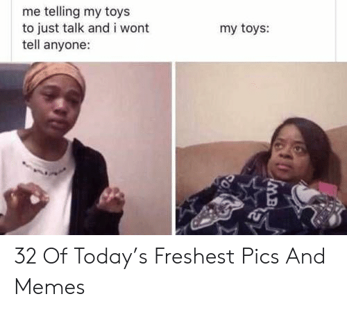 Memes, Today, and Toys: me telling my toys  to just talk and i wont  tell anyone:  my toys: 32 Of Today's Freshest Pics And Memes