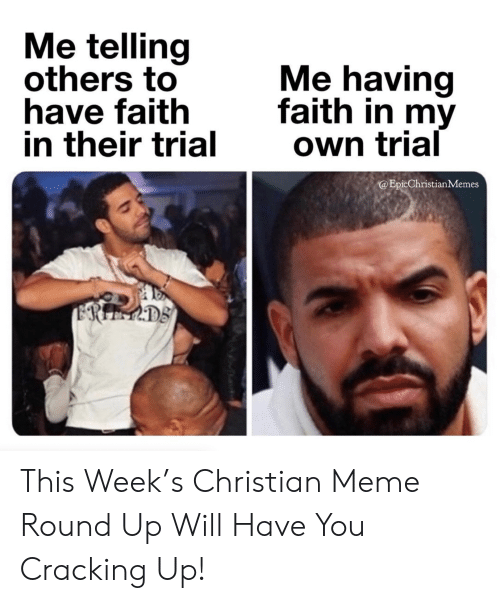 have faith: Me telling  others to  have faith  in their trial  Me having  faith in my  Own trial  @EpicChristianMemes  ERIEMDS This Week's Christian Meme Round Up Will Have You Cracking Up!