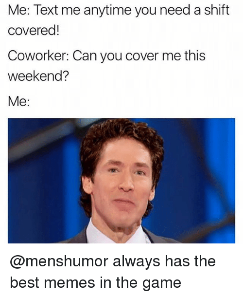 weekender: Me: Text me anytime you need a shift  covered!  Coworker: Can you cover me this  weekend?  Me: @menshumor always has the best memes in the game