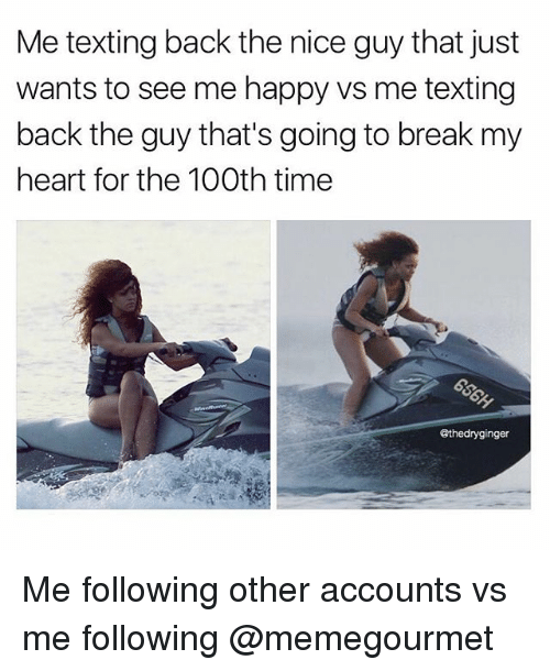the nice guy: Me texting back the nice guy that just  wants to see me happy vs me texting  back the guy that's going to break my  heart for the 100th time  @thedryginger Me following other accounts vs me following @memegourmet
