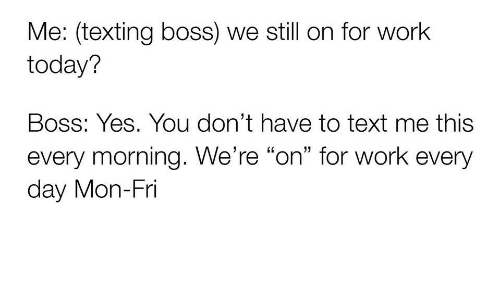 "Texting, Work, and Text: Me: (texting boss) we still on for work  today?  Boss: Yes. You don't have to text me this  every morning. We're ""on"" for work every  day Mon-Fri"