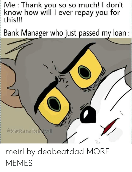 Dank, Memes, and Target: Me Thank you so so much! I don't  know how will I ever repay you for  this!!!  Bank Manager who just passed my loan :  Shubham Tosh iwal meirl by deabeatdad MORE MEMES