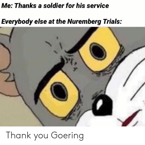 Trials: Me: Thanks a soldier for his service  Everybody else at the Nuremberg Trials: Thank you Goering