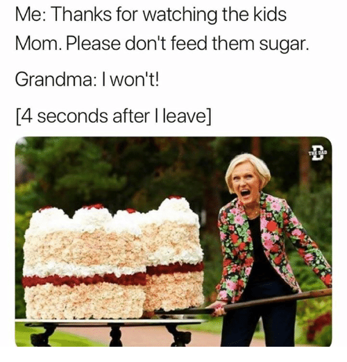 Mom Please: Me: Thanks for watching the kids  Mom. Please don't feed them sugar  Grandma: I won't!  [4 seconds after I leave]