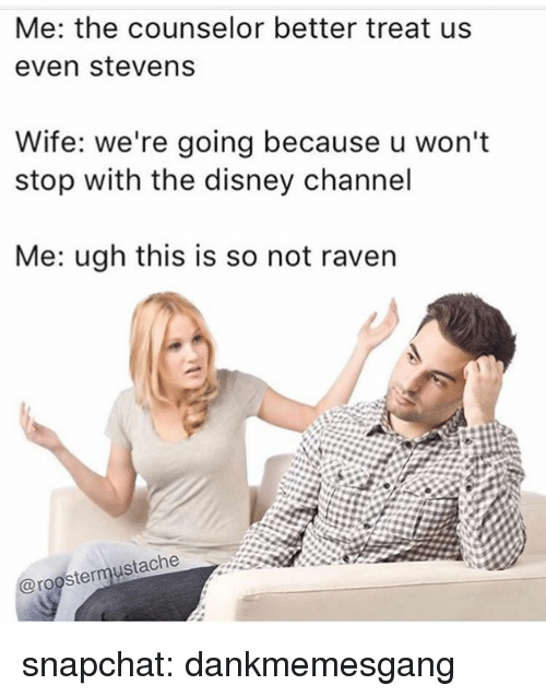 even stevens: Me: the counselor better treat us  even stevens  Wife: we're going because u won't  stop with the disney channel  Me: ugh this is so not raven  @roostermustache snapchat: dankmemesgang
